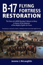 B-17 Flying Fortress Restoration: The Story of a WWII Bomber's Return to Glory in Honor of the Veterans of the Mighty Eighth Air Force by Jerome J. McLaughlin