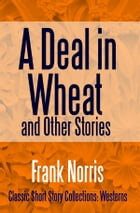 A Deal in Wheat and Other Stories by Frank Norris