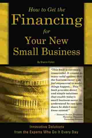 How to Get the Financing for Your New Small Business: Innovative Solutions from the Experts Who Do It Every Day by Sharon Fullen