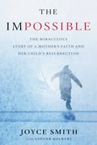 The Impossible: The Miraculous Story of a Mother's Faith and Her Child's Resurrection by Joyce Smith