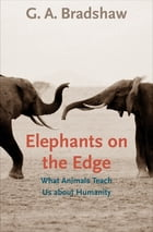 Elephants on the Edge: What Animals Teach Us about Humanity by G. A. Bradshaw