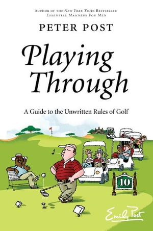 Playing Through: A Guide to the Unwritten Rules of Golf by Peter Post