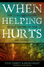 When Helping Hurts: How To Alleviate Poverty Without Hurting The Poor . . . And Yourself by Corbett,Steve,and Fikkert,Brian