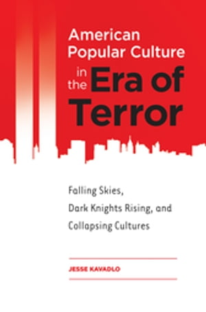 American Popular Culture in the Era of Terror: Falling Skies,  Dark Knights Rising,  and Collapsing Cultures Falling Skies,  Dark Knights Rising,  and Col