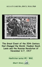 The Great 20th-Century Event that Changed the World:Vladimir Ilyich Lenin and the Russian Revolution of November 7-8, 1917.: SHORT STORY # 28. Nonfict by Alla P. Gakuba
