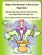 Magic Tricks Revealed: A How to Learn Magic Book With Easy Magic Tricks, Easy Card Tricks, Coin Tricks, Street Magic and Other Cool Magic Tricks – Be  by David Beck
