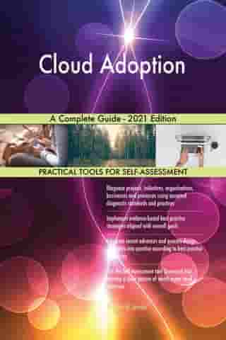 Cloud Adoption A Complete Guide - 2021 Edition by Gerardus Blokdyk