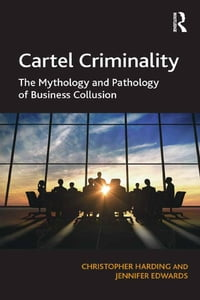Cartel Criminality: The Mythology and Pathology of Business Collusion