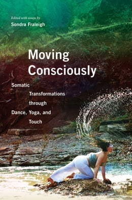 Book Moving Consciously: Somatic Transformations through Dance, Yoga, and Touch by Sondra Fraleigh