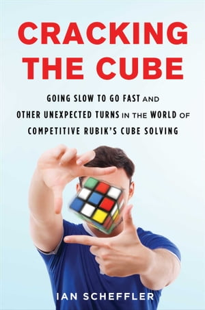 Cracking the Cube Going Slow to Go Fast and Other Unexpected Turns in the World of Competitive Rubik's Cube Solving