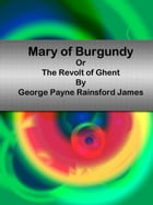 Mary of Burgundy Or The Revolt of Ghent by George Payne Rainsford James