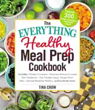 The Everything Healthy Meal Prep Cookbook: Includes: Chicken Primavera * Rosemary Almond-Crusted Pork Tenderloin * Thai Pumpkin Soup * Korean Short Ribs * Oatmeal Breakfast Muffins ... and hundreds more! by Tina Chow