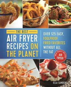 The Best Air Fryer Recipes on the Planet Over 125 Easy, Foolproof Fried Favorites Without All the Fat!