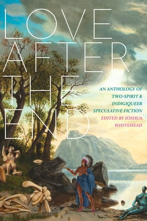 Love after the End: An Anthology of Two-Spirit and Indigiqueer Speculative Fiction by Joshua Whitehead