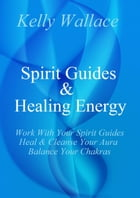 Spirit Guides And Healing Energy Learn How To : Work With Your Spirit Guides, Strengthen Your Aura, Balance Your Chakras