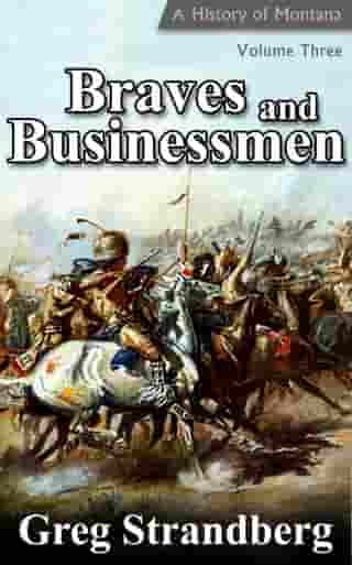 Braves and Businessmen: A History of Montana, Volume III: Montana History Series, #3