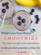 Weight Loss Powerhouse Smoothies: The Best Weight Loss Smoothies To Help You Shed Unwanted Stubborn Fat Rapidly by Jeff  Nile
