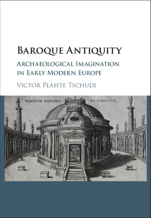 Baroque Antiquity Archaeological Imagination in Early Modern Europe