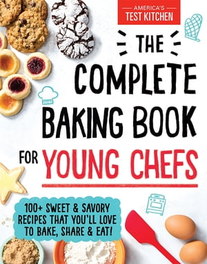 The Complete Baking Book for Young Chefs: 100+ Sweet and Savory Recipes that You'll Love to Bake, Share and Eat! by America's Test Kitchen Kids