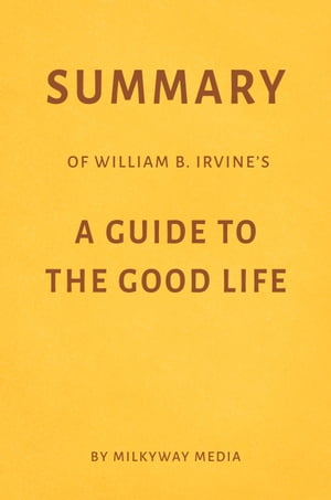 Summary of William B. Irvine's A Guide to the Good Life by Milkyway Media by Milkyway Media