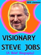 Visionary Steve Jobs (A Brief Biography) by Bill James