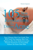 105 Skin Beauty Revelations To Defeat Acne: Your Ultimate Skin Care Guide That Will Teach You Supreme Skin Care Regimen, Best Acne Medications A by Dennis J. Jorgensen