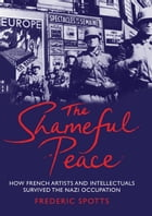 The Shameful Peace: How French Artists & Intellectuals Survived the Nazi Occupation by Frederic Spotts