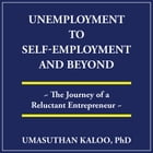 Unemployment to Self-Employment and Beyond: The Journey of a Reluctant Entrepreneur by Umasuthan Kaloo PhD