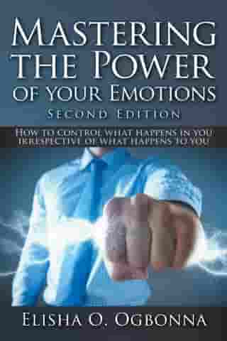 Mastering the Power of your Emotions 2nd Ed: How to control what happens in you irrespective of what happens to you by Elisha O. Ogbonna