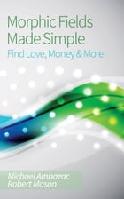 Morphic Fields Made Simple: Find Love, Money & More by Michael Ambazac