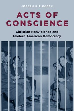 Book Acts of Conscience: Christian Nonviolence and Modern American Democracy by Joseph Kosek