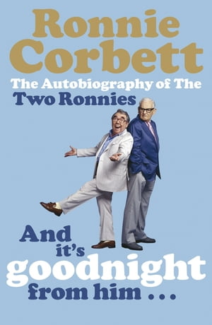 And It's Goodnight from Him . . . The Autobiography of the Two Ronnies
