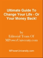 Ultimate Guide To Change Your Life - Or Your Money Back! by Editorial Team Of MPowerUniversity.com