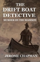 The Drift Boat Detective: Murder On The Madison by H. Jerome Chapman