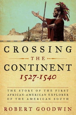 Book Crossing the Continent 1527-1540: The Story of the First African-American Explorer of the American… by Dr. Robert Goodwin