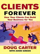 Clients Forever: How Your Clients Can Build Your Business for You: How Your Clients Can Build Your…