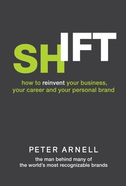 Book Shift: How to Reinvent Your Business, Your Career, and Your Personal Brand by Peter Arnell