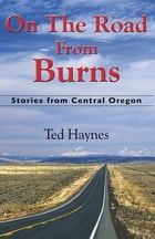 On The Road from Burns: Stories from Central Oregon by Ted Haynes