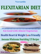 Versatile Flexiterian Diet: Eat Good with Almost Vegetarian Health Heart & Weight Loss Friendly Awesome Wholesome Nourishing 135 by Kim Muro
