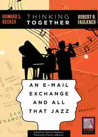 Thinking Together: An E-Mail Exchange and All That Jazz by Howard S. Becker