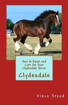 How to Raise and Care for Your Clydesdale Horse by Vince Stead