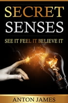 Secret Senses: Use positive thinking to unlock your senses. Learn how to think yourself lucky and be successful. by Anton James
