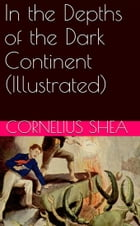 In the Depths of the Dark Continent (Illustrated) by Cornelius Shea