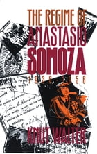 The Regime of Anastasio Somoza, 1936-1956 by Knut Walter