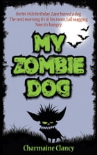 My Zombie Dog: It's back, wagging its tail... and it's hungry! by Charmaine Clancy
