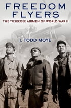 Freedom Flyers: The Tuskegee Airmen of World War II by J. Todd Moye