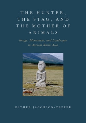 The Hunter,  the Stag,  and the Mother of Animals Image,  Monument,  and Landscape in Ancient North Asia