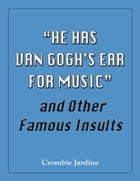 """""""He Has Van Gogh's Ear For Music"""" and Other Famous Insults by Crombie Jardine"""
