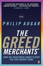 The Greed Merchants: How the Investment Banks Played the Free Market Game by Philip Augar