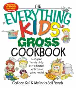 The Everything Kids' Gross Cookbook: Get your Hands Dirty in the Kitchen with these Yucky Meals by Colleen Sell